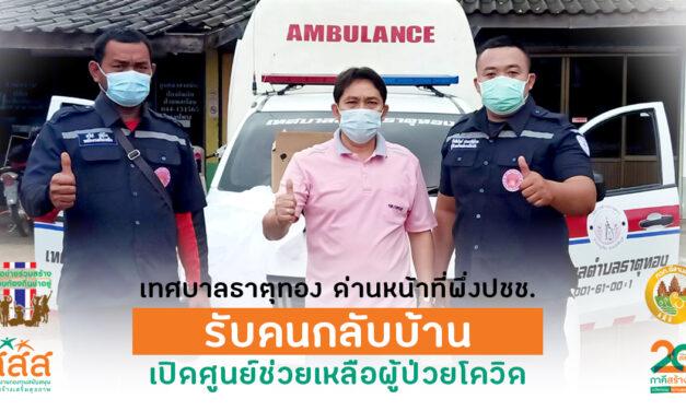 เทศบาลธาตุทอง ด่านหน้าที่พึ่งปชช. รับคนกลับบ้าน เปิดศูนย์ช่วยเหลือผู้ป่วยโควิด